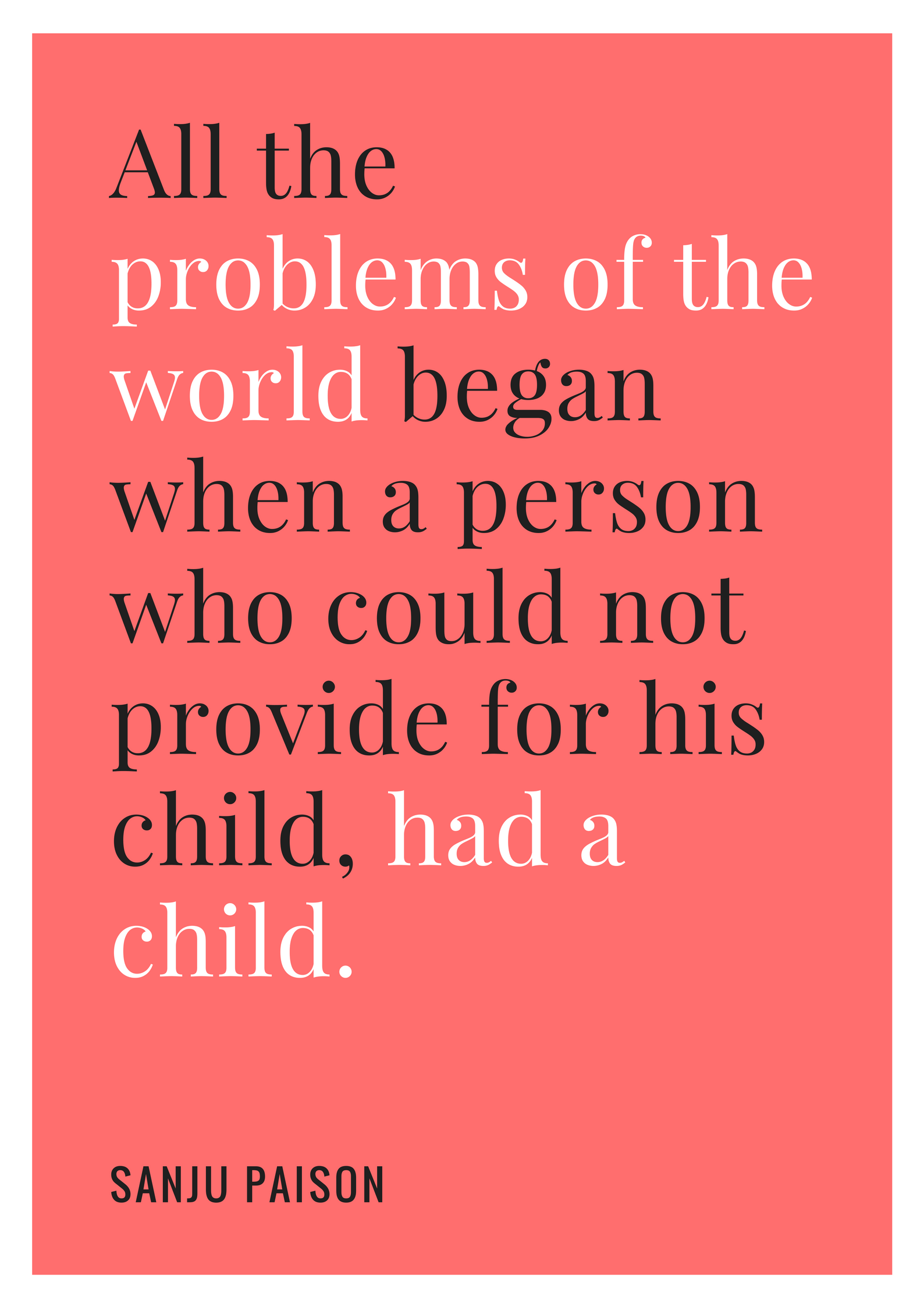 All the problems of the world began when a person who could not provide for his child, had a child. – Sanju Paison