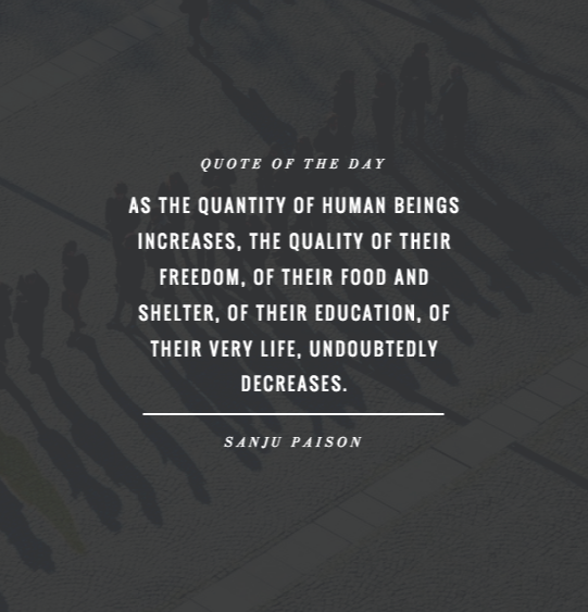 Quote of the Day: As the quantity of human beings increases, the quality of their freedom, of their food and shelter, of their education, of their very life, undoubtedly decreases. - Sanju Paison