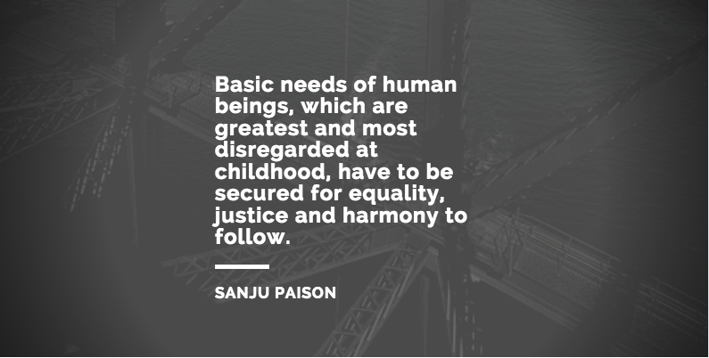 Basic needs of human beings, which are greatest and most disregarded at childhood, have to be secured for equality, justice and harmony to follow. – Sanju Paison