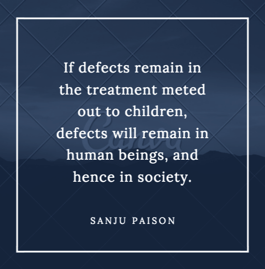 If defects remain in the treatment meted out to children, defects will remain in human beings, and hence in society. – Sanju Paison