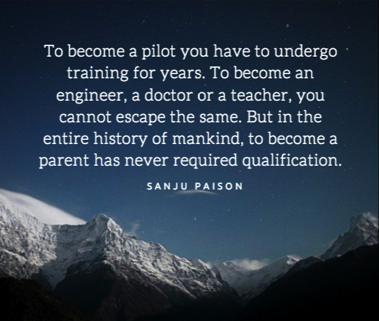 To become a pilot you have to undergo training for years. To become an engineer, a doctor or a teacher, you cannot escape the same. But in the entire history of mankind, to become a parent has never required qualification. – Sanju Paison